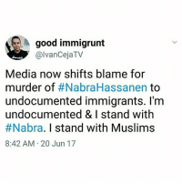 @IvanCejatv, cofounder at UndocuMedia: Their headlines will turn to divide and conquer us. FYI I know a number of undocumented immigrants that also happen to be Muslim. RIP NabraHassanen 🙏🏾 Nabra Muslim Muslims undocumented: A good immigrunt  GalvancejaTV  Media now shifts blame for  murder of  #NabraHassanen to  undocumented immigrants. I'm  undocumented & stand with  #Nabra. I stand with Muslims  8:42 AM 20 Jun 17 @IvanCejatv, cofounder at UndocuMedia: Their headlines will turn to divide and conquer us. FYI I know a number of undocumented immigrants that also happen to be Muslim. RIP NabraHassanen 🙏🏾 Nabra Muslim Muslims undocumented