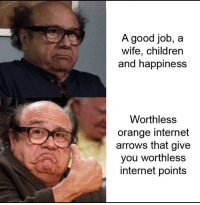 Children, Internet, and Good: A good job, a  wife, children  and happiness  Worthless  orange internet  arrows that give  you worthless  internet points That's basically it