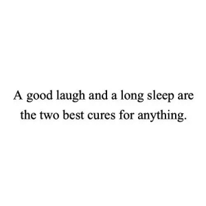 Best, Good, and Sleep: A good laugh and a long sleep are  the two best cures for anything.