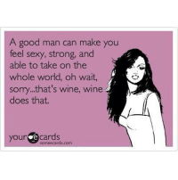 Oh wait, sorry... That's wine. Wine does that 🙅🍷🌎💗 WomenWhoLoveWine wine ilovewine winelove winenight winedrunk wineo winegirl whitewine redwine wineaddict girlsnightout girlswillbegirls glassofwine wineeveryday winehumor winetime wineanddine winequote winetasting chardonnay merlot pinotgrigio moscato cabernet instawine men girlproblems takeovertheworld: A good man can make you  feel sexy, strong, and  able to take on the  whole world, oh wait,  sorry.. that's wine, wine  does that.  your e cards Oh wait, sorry... That's wine. Wine does that 🙅🍷🌎💗 WomenWhoLoveWine wine ilovewine winelove winenight winedrunk wineo winegirl whitewine redwine wineaddict girlsnightout girlswillbegirls glassofwine wineeveryday winehumor winetime wineanddine winequote winetasting chardonnay merlot pinotgrigio moscato cabernet instawine men girlproblems takeovertheworld
