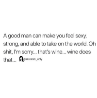 Funny, Memes, and Sexy: A good man can make you feel sexy,  strong, and able to take on the world. Oh  shit, I'm sorry...that's wine... wine does  that... sarcasm, only SarcasmOnly