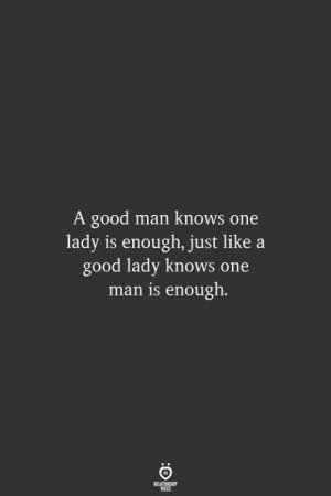 Good, One, and Man: A good man knows one  lady is enough, just  good lady knows one  man is enough.  RELATIONSHIP  LES