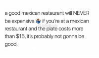 Memes, Good, and Restaurant: a good mexican restaurant will NEVER  be expensive if you're at a mexican  restaurant and the plate costs more  than $15, it's probably not gonna be  good. Do you agree? 🤔