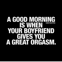A good morning is when your boyfriend gives you a great orgasm. 😍👉 Like AND TAG SOMEONE! 😀 This is Kinky quotes and these are all our original quotes! Follow us! ❤ 👉 www.kinkyquotes.com © Kinky Quotes: A GOOD MORNING  IS WHEN  KINKY QUOTES  YOUR BOYFRIEND  GIVES YOU  A GREAT ORGASM. A good morning is when your boyfriend gives you a great orgasm. 😍👉 Like AND TAG SOMEONE! 😀 This is Kinky quotes and these are all our original quotes! Follow us! ❤ 👉 www.kinkyquotes.com © Kinky Quotes
