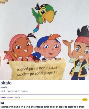 I'm not sure about that: A good pirate never takes  another person's property!  pirate  noun C  UK patret/ us par.et  pirate noun [C] (SHIPS)  +E  B1  a person who sails in a ship and attacks other shipss in order to steal from them I'm not sure about that