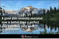 Memes, Good, and Quotes: A good plan violently executed  now is better than a perfect  plan executed next week s  e S. Patton  Brainy  Quote A good plan violently executed now is better than a perfect plan executed next week. - George S. Patton https://www.brainyquote.com/quotes/authors/g/george_s_patton.html #motivational #brainyquote #QOTD