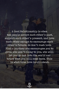 Future, Love, and True: A Good Relationship is when  two people accept each other's past,  support each other's present, and love  each other enough to encourage each  other's future. So don't rush love.  Find a partner who encourages you to  grow, who won't cling to you, who will  let you go out into the world and  trust that you will come back. This  is what true love is all about.