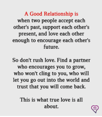 Future, Love, and Memes: A Good Relationship is  when two people accept each  other's past, support each other's  present, and love each other  enough to encourage each other's  future.  So don't rush love. Find a partner  who encourages you to grow,  who won't cling to you, who will  let you go out into the world and  trust that you will come back.  This is what true love is all  about.