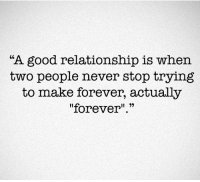 "<3: ""A good relationship is when  two people never stop trying  to make forever, actually  ""forever <3"