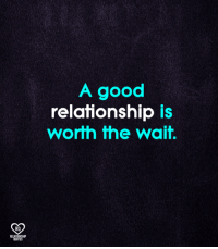 True!: A good  relationship is  worth the wait.  RO  RELATIONSHIP  QUOTES True!