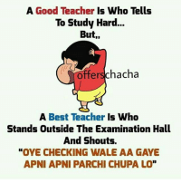 "Memes, 🤖, and Wales: A Good Teacher  Is Who Tells  To Study Hard  But,,  offer schacha  A Best Teacher  Is Who  Stands Outside The Examination Hall  And Shouts.  ""OYE CHECKING WALE AA GAYE  APNI APNI PARCHI CHUPA LO"" Yeah 😂"