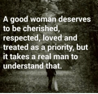 Good Woman: A good woman deserves  to be cherished,  respected, loved and  treated as a priority, but  it takes a real man to  understand that.