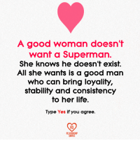 Life, Memes, and She Knows: A good woman doesn't  want a Superman.  She knows he doesn't exist.  All she wants is a good man  who can bring loyality,  stability and consistency  to her life.  Type Yes if you agree.  RO  RELATIONSHIP  QUOTES