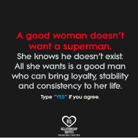 """Life, Memes, and She Knows: A good woman doesn't  want a superman.  She knows he doesn't exist.  All she wants is a good man  who can bring loyalty, stability  and consistency to her life  Type """"YES"""" if you agree.  RO  RELATIONSHIP  QUOTES  FBME/RELQUOTES"""