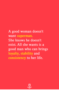 Consistency: A good woman doesn't  want superman.  She knows he doesn't  exist. All she wants is a  good man who can brings  loyalty, stability and  consistency to her life.