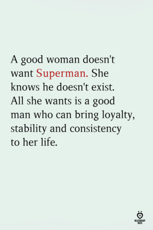 Consistency: A good woman doesn't  want Superman. She  knows he doesn't exist.  All she wants is a good  man who can bring loyalty  stability and consistency  to her life.  RELATINSH