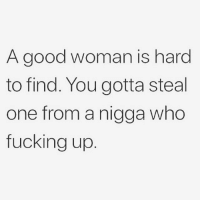 Fucking, Funny, and Good: A good woman is hard  to find. You gotta steal  one from a nigga who  fucking up 😂💯🎯