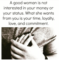 """Love, Memes, and Money: A good woman is not  interested in your money or  your status. What she wants  from you is your time, loyalty.  love, and commitment. When you're a badass, but you also have feelings. 1. Mania – Manic love is almost not a love at all. The word """"lust"""" is probably not strong enough – """"obsession"""" is closer to the word. This is the love of possession. . 2. Eros – Eros is obviously the root word for """"erotic,"""" but it does not describe sexual love only, it actually describes all emotional love; the feeling of love. Eros love is that insatiable desire to be near the target of this love. The exciting, passionate, nervous feelings that sweep over people in the appropriate circumstances. This is the love that says """"I love how you make me feel."""" . 3. Philos – Philos love, or brotherly-friendship love, is the next kind we will look at. Philos describes the love between two people who have common interests and experiences, or a fondness for. . 4. Storgy – We will not spend much time here; storgy is the love one has for a dependent. It is commonly called """"motherly love."""" It is entirely based on the relationship between the """"lover"""" and the """"lovee."""" When the dependent is no longer dependent, this love remains only in its emotional remnants. It is one of the stronger loves, because it involves a commitment that relies on only one trait of the receiver – that he or she is dependent. . 5. Agapeo – Agape love is the final of the five loves we look at here. Agape love is entirely about the lover, and has nothing whatsoever to do with the one loved. Agape love, in its purest form, requires no payment or favor in response. ➖"""