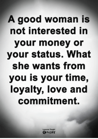 <3: A good woman is  not interested in  your money or  your status. What  she wants from  you is your time,  loyalty, love and  commitment.  Lessons Taught  By LIFE <3