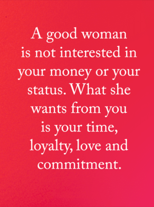 Love, Memes, and Money: A good woman  is not interested in  your money or your  status. What she  wants from you  is your time,  loyalty, love and  commitment. <3