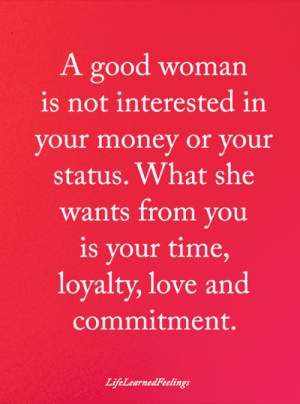Love, Memes, and Money: A good woman  is not interested in  your money or your  status. What she  wants from you  is your time,  loyalty, love and  commitment.  LifeLearnedFeelings