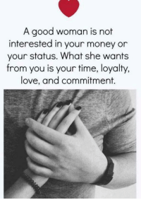 not-interested: A good woman is not  interested in your money or  your status. What she wants  from you is your time, loyalty,  love, and commitment.
