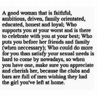 Good Woman: A good woman that is faithful,  ambitious, driven, family orientated,  educated, honest and loyal; Who  supports you at your worst and is there  to celebrate with you at your best; Who  puts you before her friends and family  (when neccessary); Who could do more  for you than satisfy your sexual needs is  hard to come by nowadays, so when  you have one, make sure you appreciate  and cherish her, because the clubs and  bars are full of men wishing they had  the girl you've left at home.