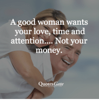 Good Woman: A good woman wants  your love, time and  attention... Not your  money.  Quotes Gate  www.quotesgate.com
