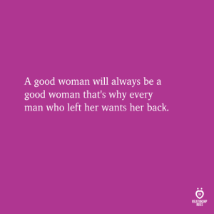 Good, Back, and Her: A good woman will always be a  good woman that's why every  man who left her wants her back.  RELATIONSHIP  RULES