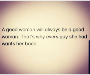 Guy She: A good woman will always be a good  woman. That's why every guy she had  wants her back.