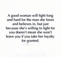 Good Woman: A good woman will fight long  and hard for the man she loves  and believes in, but just  because she's willing to fight for  you doesn't mean she won't  leave you if you take her loyalty  for granted.
