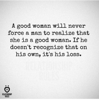 It's his loss...: A good woman will never  force a man to realize that  she is a good woman. If he  doesn't recognize that on  his own, it's his loss.  IR  RELATIONSHIP  RULES It's his loss...