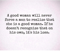 💯 ♡: A good woman will never  force a man to realize that  she is a good woman. If he  doesn't recognize that on  his own, it's his loss. 💯 ♡