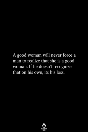 Good, Never, and Man: A good woman will never forcea  man to realize that she is a good  woman. If he doesn't recognize  that on his own, its his loss.