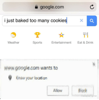 "Baked, Google, and Sports: a google.com  i just baked too many cookie  Weather  Sports  Entertainment  Eat & Drink  www.google.com wants to  Know your location  Allow <p>Sharing is caring. via /r/wholesomememes <a href=""http://ift.tt/2FHKh2y"">http://ift.tt/2FHKh2y</a></p>"