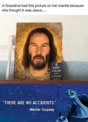 "Oh yeah it's all coming together: A Grandma had this picture on her mantle because  she thought it was Jesus..  KEEP  CALM  ESUS  LOVES  YOUL  ""THERE ARE NO ACCIDENTS.""  - Master Oogway Oh yeah it's all coming together"