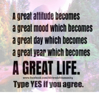 A great attitude becomes  a great mood which becomes  a great day which becomes  a great year Which becomes  A GREAT LIFE  www.facebook.com/AfriendofHumanity  Type YES if you agree. <3 Your Weekend Quotes <3