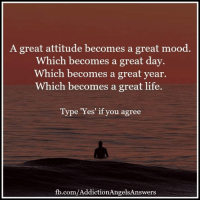 A great attitude becomes a great mood  Which becomes a great day  Which becomes a great year  Which becomes a great life  Type 'Yes' if you agree  fb.com/AddictionAngelsAnswers A great attitude becomes a great mood. Which becomes a great day. Which becomes a great year. Which becomes a great life.