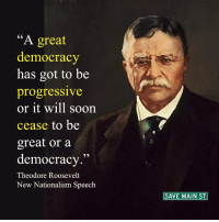"""""""One of the fundamental necessities in a representative government such as ours is to make certain that the men to whom the people delegate their power shall serve the people by whom they are elected, and not the special interests.  I believe that every national officer, elected or appointed, should be forbidden to perform any service or receive any compensation, directly or indirectly, from interstate corporations; and a similar provision could not fail to be useful within the States."""" http://bit.ly/2j2iulj  #DemocracyOrBust #SaveOurParty: A great  democracy  has got to be  progressive  or it will soon  cease to be  great or a  democracy  Theodore Roosevelt  New Nationalism Speech  SAVE MAIN ST """"One of the fundamental necessities in a representative government such as ours is to make certain that the men to whom the people delegate their power shall serve the people by whom they are elected, and not the special interests.  I believe that every national officer, elected or appointed, should be forbidden to perform any service or receive any compensation, directly or indirectly, from interstate corporations; and a similar provision could not fail to be useful within the States."""" http://bit.ly/2j2iulj  #DemocracyOrBust #SaveOurParty"""