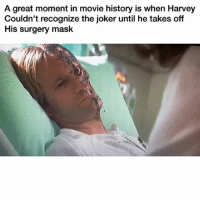 LMAO 👉🏽(via: Ae_davidS): A great moment in movie history is when Harvey  Couldn't recognize the joker until he takes off  His surgery mask LMAO 👉🏽(via: Ae_davidS)