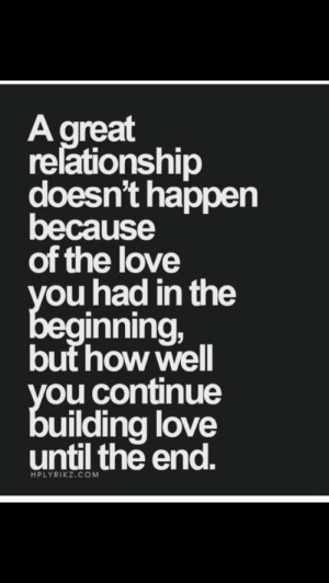 But How: A great  relationship  doesn't happen  because  of the love  you had in the  beginning,  but how well  you continue  building love  until the end.  HPLYRIKZ.COM
