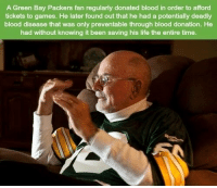https://t.co/89FTXWvwt6: A Green Bay Packers fan regularly donated blood in order to afford  tickets to games. He later found out that he had a potentially deadly  blood disease that was only preventable through blood donation. He  had without knowing it been saving his life the entire time. https://t.co/89FTXWvwt6