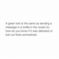 School, Texting, and Lost: A green text is the same as sending a  message in a bottle in the ocean bc  how do you know if it was delivered or  lost out there somewhere on my way to school :(