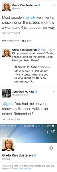 "FOX Political Commentator gets absolutely destroyed on twitter: a Greta Van Susteren  @greta  Most people in  #haiti live in tents  shacks or on the streets and now  a Hurricane 4 is headed their way  10/1/16, 7:15 PM  123  RETWEETS 160  LIKES   Greta Van Susteren @gr... 1h  v  Did you read what I wrote? Tents,  shacks... and on the street  and  have you been there?  Jonathan M. Katz  @KatzOnE...  Most people in Haiti do not  ""live in tents"" what are you  talking about. twitter.com/  greta/status/7...   Jonathan M. Katz  @KatzOnEarth  @greta You had me on your  show to talk about Haiti as an  expert. Remember?  10/1/16, 9:26 PM   ...oo AT&T  F 10:29 PM L  7 50%  Greta Van Susteren  @greta  You are blocked from following @greta and viewing  @greta's Tweets. Learn more FOX Political Commentator gets absolutely destroyed on twitter"