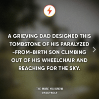 Climbing, Dad, and Memes: A GRIEVING DAD DESIGNED THIS  TOMBSTONE OF HIS PARALYZED  -FROM-BIRTH SON CLIMBING  OUT OF HIS WHEELCHAIR AND  REACHING FOR THE SKY.  THE MORE YOU KNOW  @FACTBOLT 🙌☺️