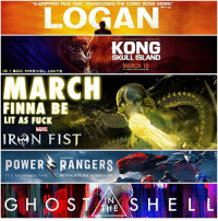 "March Movie Month is Upon Us ! 😱 Logan came out Yesterday, KongSkullIsland Comes out Next Week on March 10th, Marvel's IronFist Drops on Netflix March 17th, PowerRangers hits Theaters March 24th and GhostInTheShell comes out March 31st ! Which one are you most looking forward to !? HYPE ! 😍: ""A GRIPPING FILM THAT TRANSCENDS THE COMIC-BOOK GENRE""  FROM THE PRODUCERS OF GODZILLA  KONG  SKULL ISLAND  MARCH 10  REAL  3D  IG GDC. MARVEL. UNITE  MARCH  FINNA BE  LIT AS FUCK  IRAN FIST  SABAN'S  POWER RANGERS  IT'S MORPHIN TIME  IN THEATERS MARCH 24  G THE  S H E L L March Movie Month is Upon Us ! 😱 Logan came out Yesterday, KongSkullIsland Comes out Next Week on March 10th, Marvel's IronFist Drops on Netflix March 17th, PowerRangers hits Theaters March 24th and GhostInTheShell comes out March 31st ! Which one are you most looking forward to !? HYPE ! 😍"
