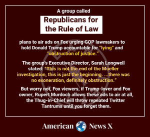 """Definitely, Donald Trump, and Memes: A group called  Republicans for  the Rule of Law  plans to air ads on Fox urging GOP lawmakers to  hold Donald Trump accountable for """"lying"""" and  """"obstruction of justice.  The group's Executive Director, Sarah Longwell  stated: """"This is not the end of the Mueller  investigation, this is just the beginning....there was  no exoneration, definitely obstruction.""""  But worry not, Fox viewers, if Trump-lover and Fox  owner, Rupert Murdoch allows these ads to air at all,  the Thug-in-Chief will throw repeated Twitter  Tantrums until you forget them.  AmericanNews X"""