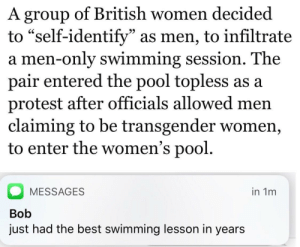 """Protest, Transgender, and Best: A group of British women decided  to """"self-identify"""" as men, to infiltrate  a men-only swimming session. The  pair entered the pool topless as a  protest after officials allowed men  claiming to be transgender women,  to enter the women's pool.  60  MESSAGES  Bob  just had the best swimming lesson in years  in 1m OC Maymay ♨The best swimming lesson there ever was (i.redd.it)"""