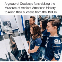 💀💀💀💀💀💀 https://t.co/PvaUTaM2oI: A group of Cowboys fans visiting the  Museum of Ancient American History  to relish their success from the 1990's  @GhettoGronk 💀💀💀💀💀💀 https://t.co/PvaUTaM2oI