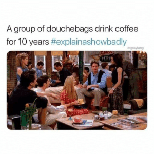 Your turn . Explain a show badly: A group of douchebags drink coffee  for 10 years #explainashowbadly  drgrayfang Your turn . Explain a show badly